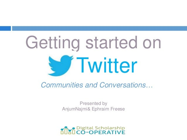 Getting started on  --- Twitter Communities and Conversations…            Presented by      AnjumNajmi& Ephraim Freese