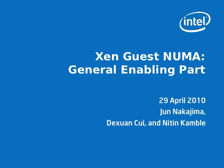 Xen Guest NUMA: General Enabling Part                      29 April 2010                     Jun Nakajima,      Dexuan Cui...