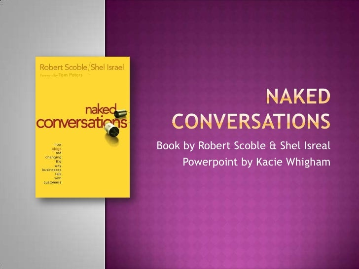 Naked Conversations<br />Book by Robert Scoble & ShelIsreal<br />Powerpoint by KacieWhigham<br />