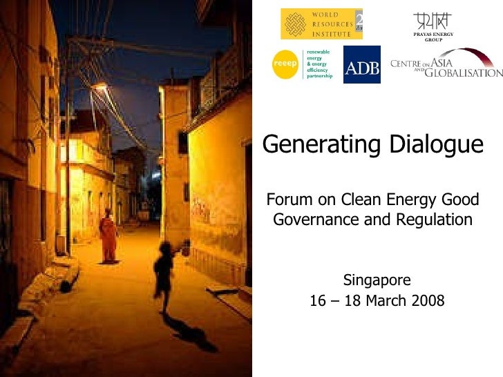 Generating Dialogue Forum on Clean Energy Good Governance and Regulation PRAYAS ENERGY GROUP Singapore 16 – 18 March 2008
