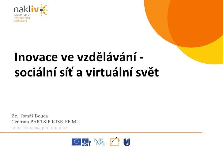 Bc. Tomáš Bouda  Centrum PARTSIP KISK FF MU [email_address] Inovace ve vzdělávání - sociální síť a virtuální svět