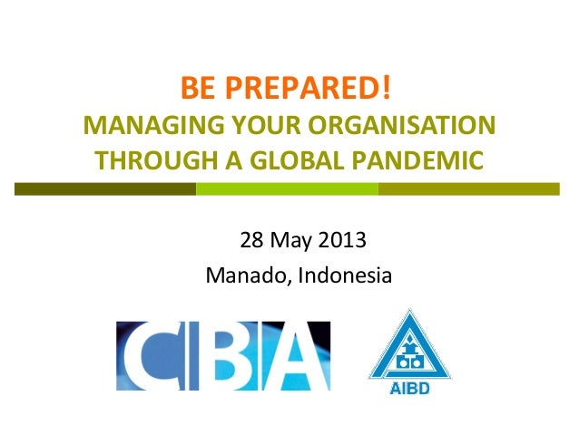 BE PREPARED!MANAGING YOUR ORGANISATIONTHROUGH A GLOBAL PANDEMIC28 May 2013Manado, Indonesia