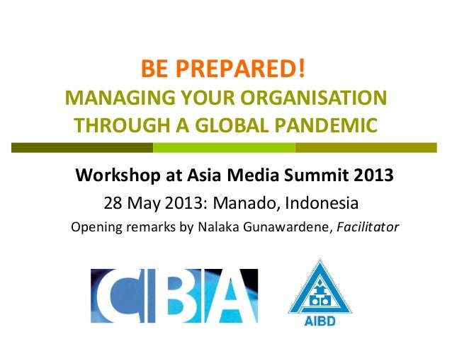 BE PREPARED!MANAGING YOUR ORGANISATIONTHROUGH A GLOBAL PANDEMICWorkshop at Asia Media Summit 201328 May 2013: Manado, Indo...