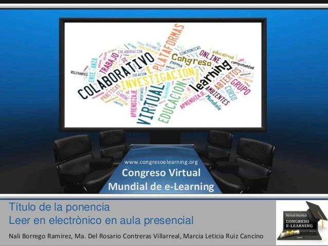 Título de la ponencia Leer en electrònico en aula presencial Nali Borrego Ramirez, Ma. Del Rosario Contreras Villarreal, M...