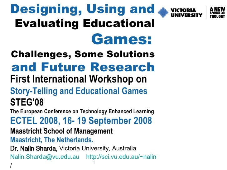 Designing, Using and   Evaluating Educational   Games:   Challenges, Some Solutions   and Future Research First Internatio...