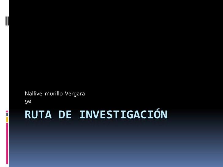 Ruta de investigación<br />Nallive  murillo  Vergara<br />9e<br />