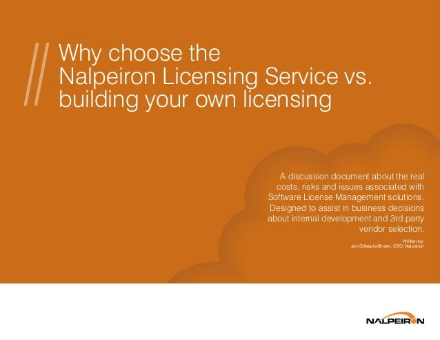 Why choose the Nalpeiron Licensing Service vs. building your own licensing A discussion document about the real costs, ris...