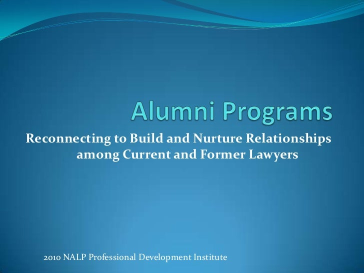 Alumni Programs<br />Reconnecting to Build and Nurture Relationships among Current and Former Lawyers <br />2010 NALP Pro...