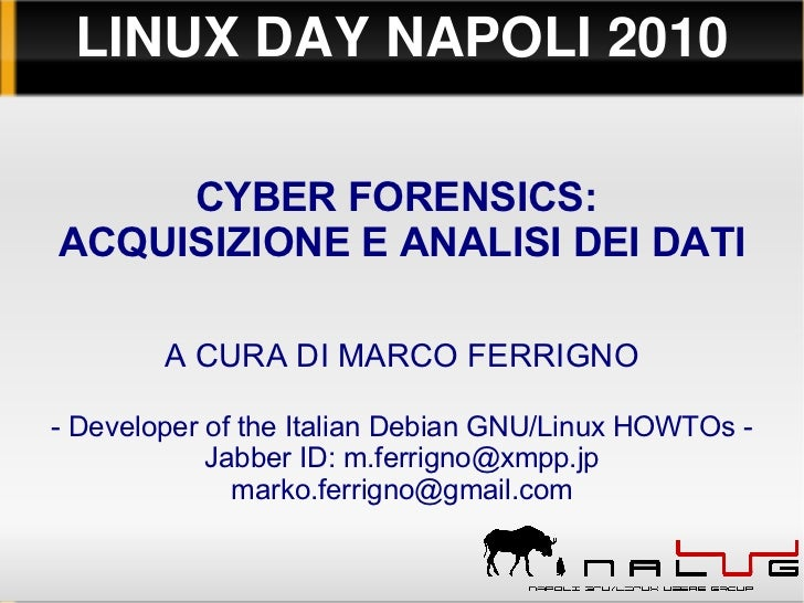LINUXDAYNAPOLI2010     CYBER FORENSICS:ACQUISIZIONE E ANALISI DEI DATI        A CURA DI MARCO FERRIGNO- Developer of th...