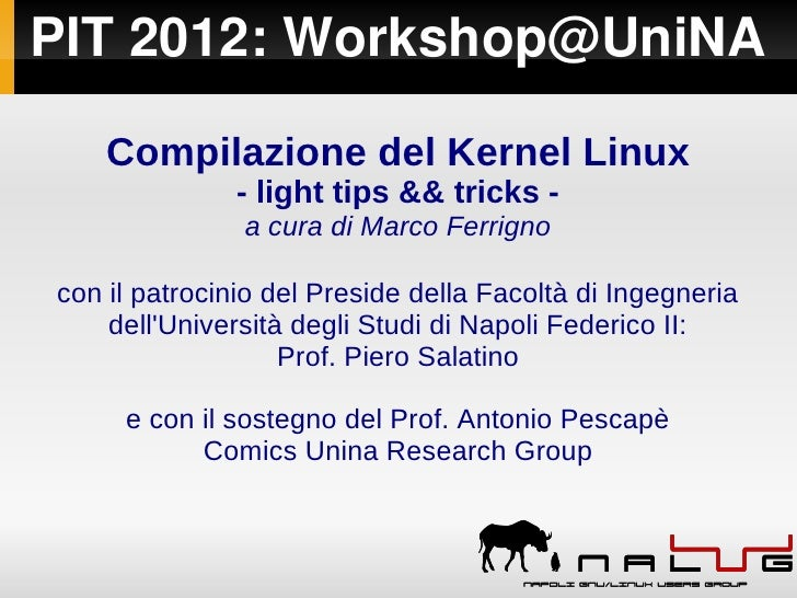 PIT2012:Workshop@UniNA    Compilazione del Kernel Linux               - light tips && tricks -               a cura di M...