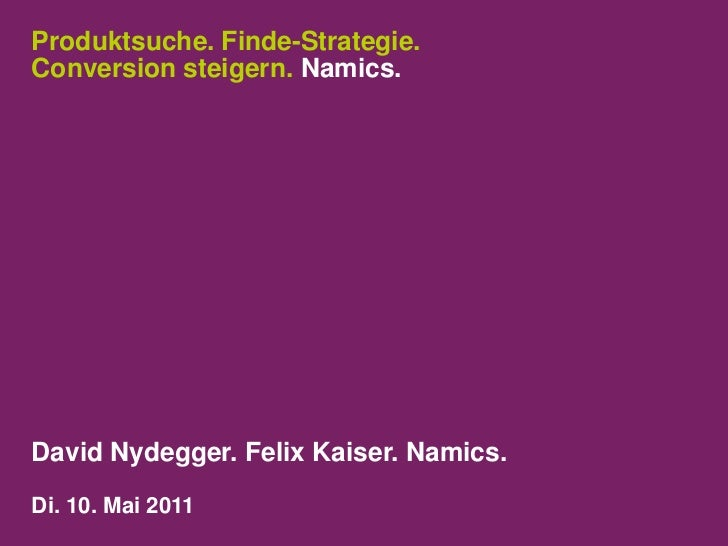 Produktsuche. Finde-Strategie.Conversion steigern. Namics.<br />David Nydegger.Felix Kaiser. Namics.<br />Di. 10. Mai 2011...