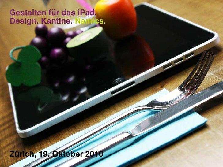 Gestalten für das iPad.Design. Kantine. Namics.<br />Zürich, 19. Oktober 2010<br />