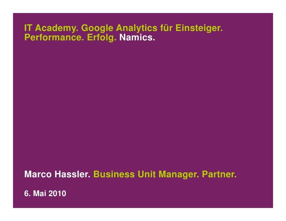 IT Academy. Google Analytics für Einsteiger. Performance. Erfolg. Namics.     Marco Hassler. Business Unit Manager. Partne...