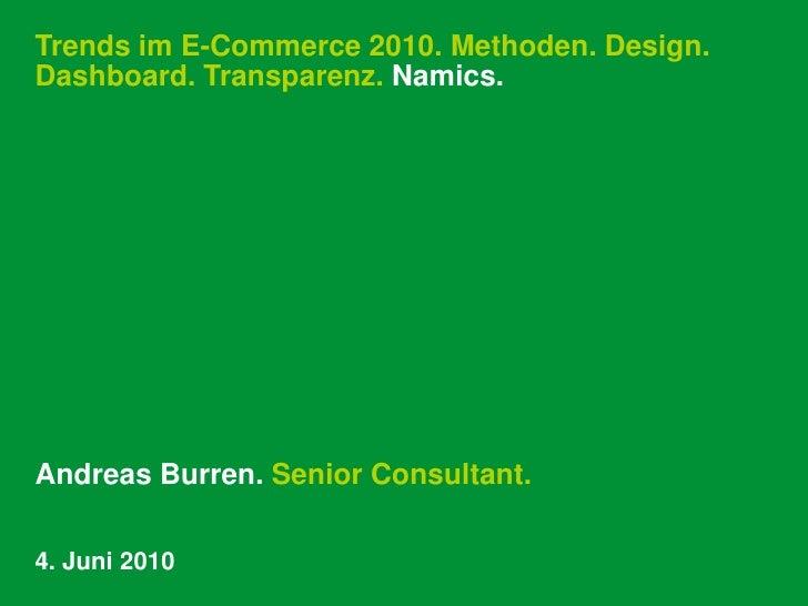 Trends im E-Commerce 2010. Methoden. Design. Dashboard. Transparenz. Namics.<br />Andreas Burren. Senior Consultant.<br />...
