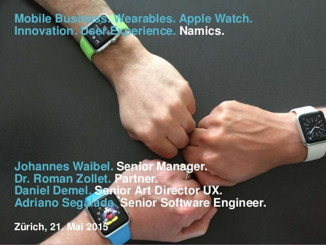 Mobile Business. Wearables. Apple Watch. Innovation. User Experience. Namics. Johannes Waibel. Senior Manager. Dr. Roman Z...