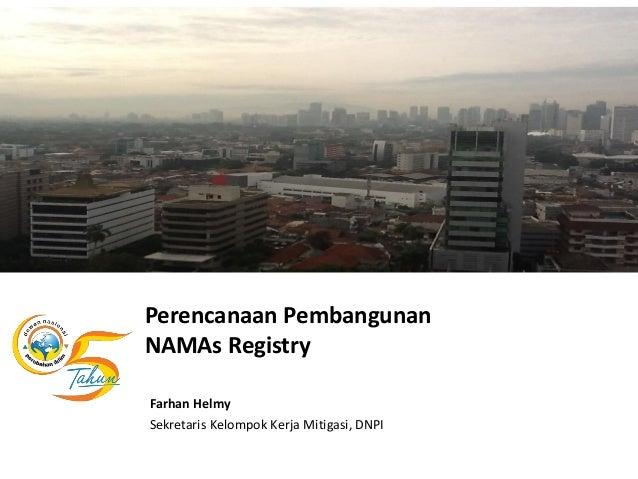 Perencanaan PembangunanNAMAs RegistryFarhan HelmySekretaris Kelompok Kerja Mitigasi, DNPI