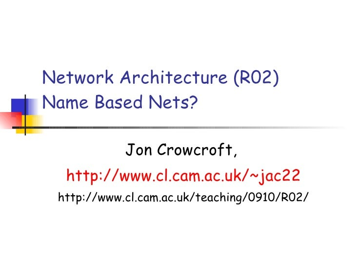 Network Architecture (R02)  Name Based Nets? Jon Crowcroft,  http://www. cl .cam.ac.uk/~jac22 http://www.cl.cam.ac.uk/teac...