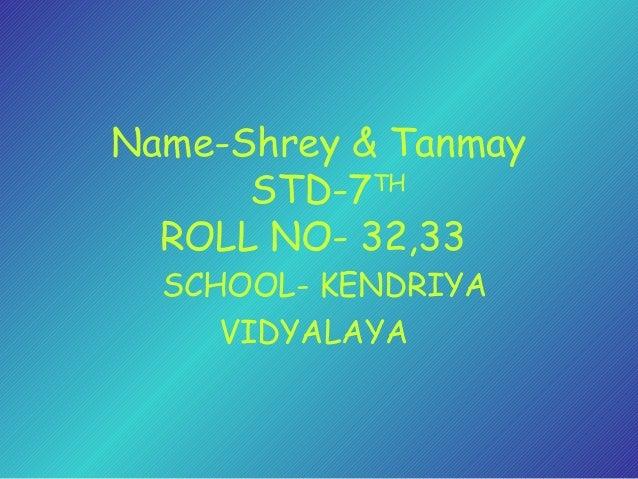 Name-Shrey & Tanmay STD-7TH ROLL NO- 32,33 SCHOOL- KENDRIYA VIDYALAYA
