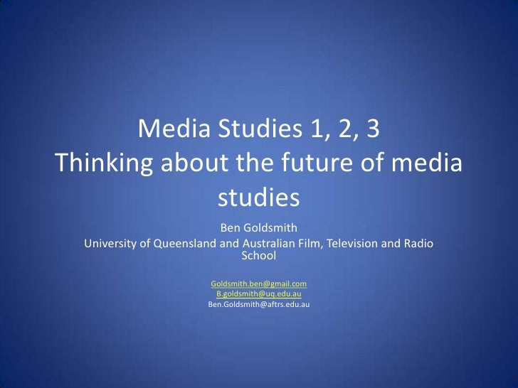 Media Studies 1, 2, 3Thinking about the future of media studies<br />Ben Goldsmith<br />University of Queensland and Austr...
