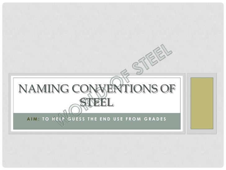 NAMING CONVENTIONS OF        STEEL AIM: TO HELP GUESS THE END USE FROM GRADES