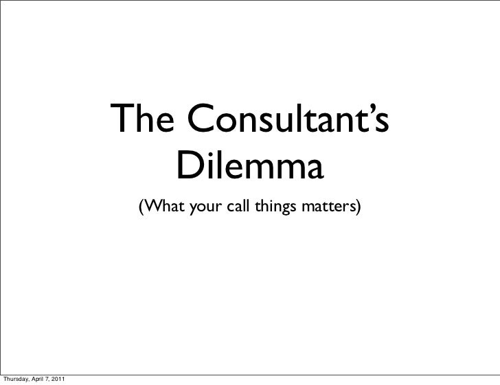 The Consultant's                             Dilemma                           (What your call things matters)Thursday, Ap...