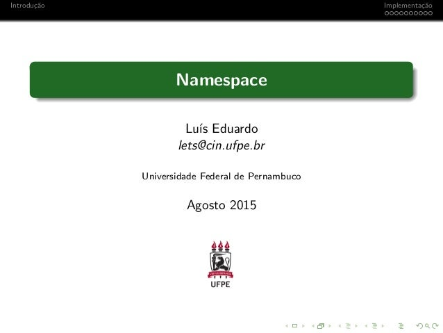 Introdu¸c˜ao Implementa¸c˜ao Namespace Lu´ıs Eduardo lets@cin.ufpe.br Universidade Federal de Pernambuco Agosto 2015
