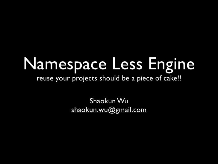 Namespace Less Engine reuse your projects should be a piece of cake!!                 Shaokun Wu            shaokun.wu@gma...