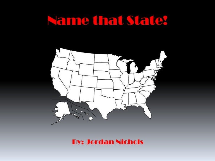 Name that State!   By: Jordan Nichols