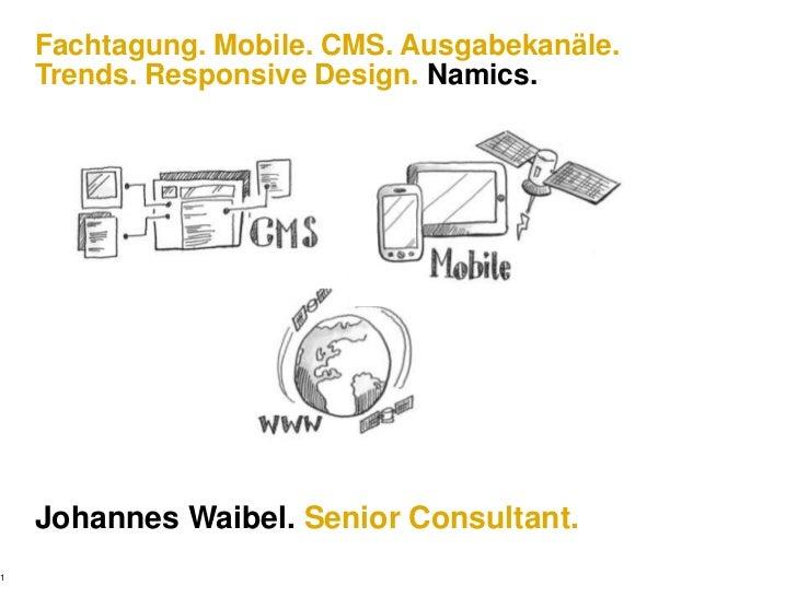 1<br />Fachtagung. Mobile. CMS. Ausgabekanäle.Trends. Responsive Design. Namics.<br />Johannes Waibel. Senior Consultant.<...