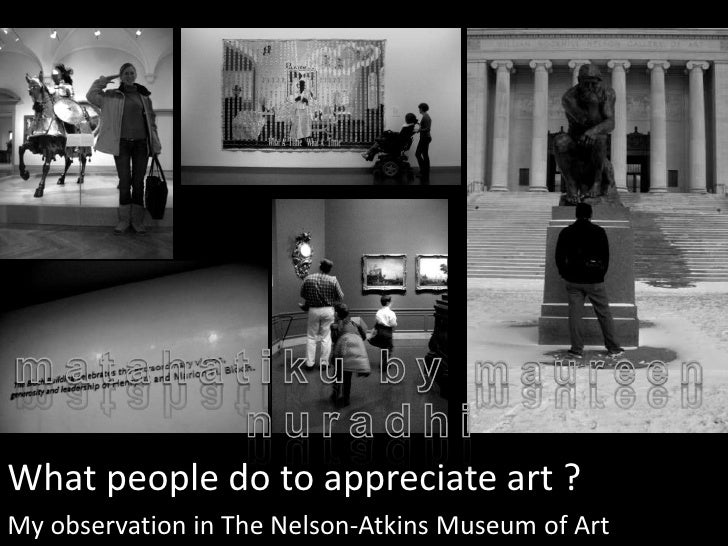 What people do to appreciate art ?My observation in The Nelson-Atkins Museum of Art