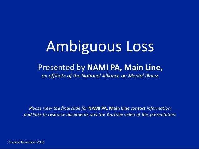 Created November 2013 Ambiguous Loss Presented by NAMI PA, Main Line, an affiliate of the National Alliance on Mental Illn...