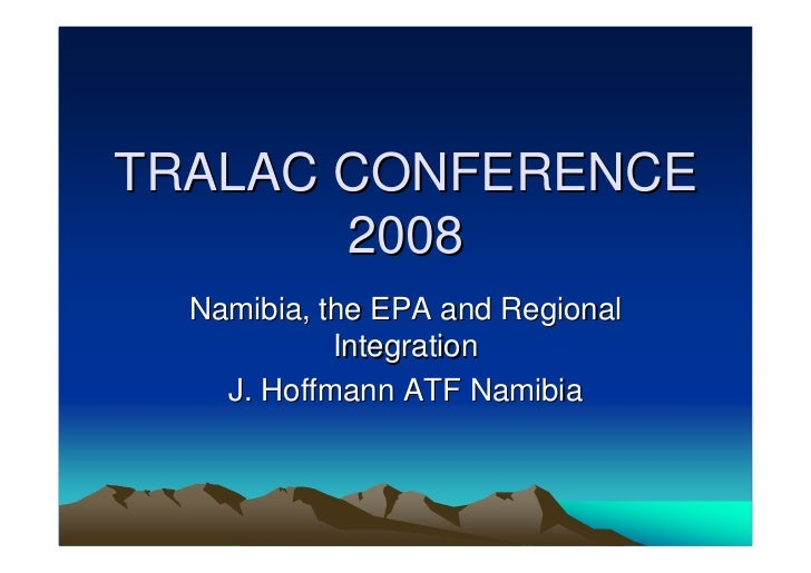 TRALAC CONFERENCE        2008   Namibia, the EPA and Regional             Integration     J. Hoffmann ATF Namibia
