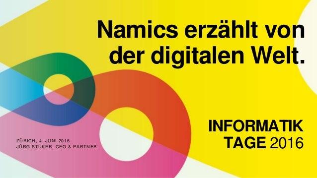 ZÜRICH, 4. JUNI 2016 JÜRG STUKER, CEO & PARTNER Namics erzählt von der digitalen Welt. INFORMATIK TAGE 2016