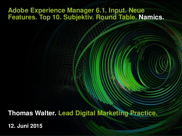Adobe Experience Manager 6.1. Input. Neue Features. Top 10. Subjektiv. Round Table. Namics. Thomas Walter. Lead Digital Ma...