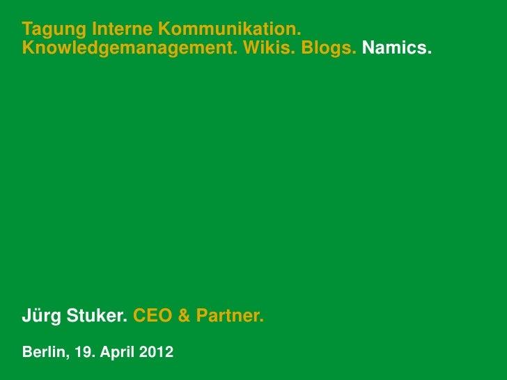 Tagung Interne Kommunikation.Knowledgemanagement. Wikis. Blogs. Namics.Jürg Stuker. CEO & Partner.Berlin, 19. April 2012