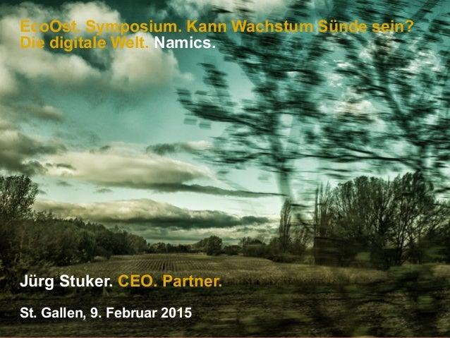 EcoOst. Symposium. Kann Wachstum Sünde sein? Die digitale Welt. Namics. Jürg Stuker. CEO. Partner. St. Gallen, 9. Februar ...