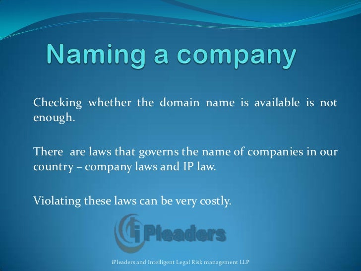 Naming a company<br />Checking whether the domain name is available is not enough. <br />There  are laws that governs the ...