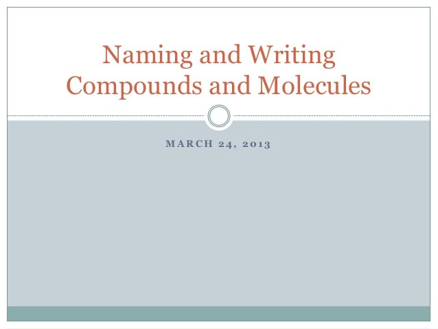 M A R C H 2 4 , 2 0 1 3 Naming and Writing Compounds and Molecules