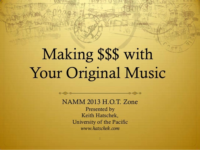 Making $$$ withYour Original Music    NAMM 2013 H.O.T. Zone           Presented by         Keith Hatschek,      University...