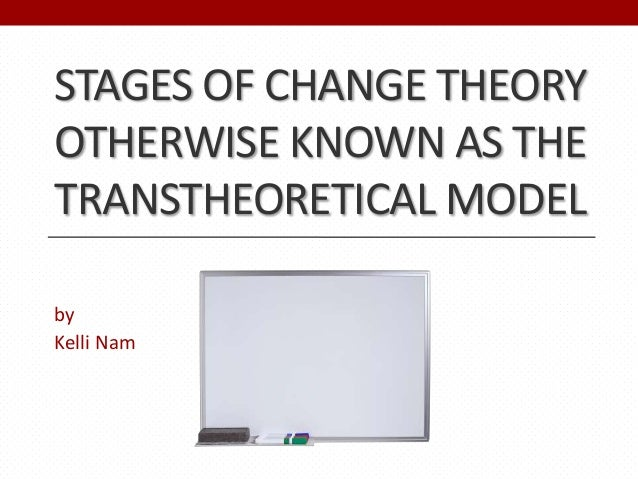 STAGES OF CHANGE THEORYOTHERWISE KNOWN AS THETRANSTHEORETICAL MODELbyKelli Nam