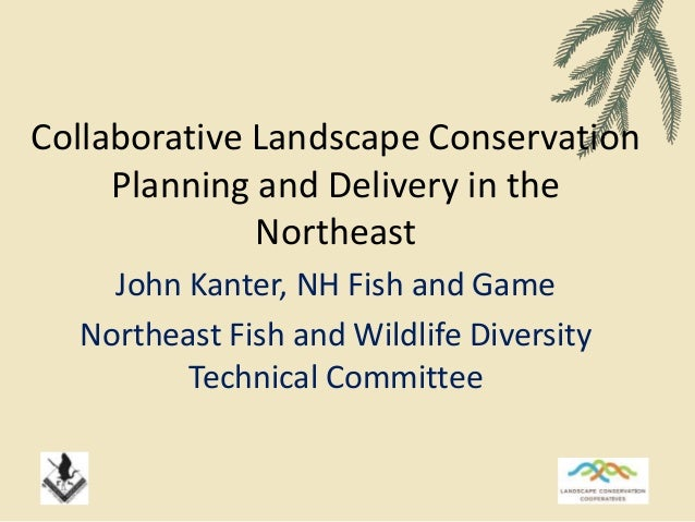 Collaborative Landscape Conservation Planning and Delivery in the Northeast John Kanter, NH Fish and Game Northeast Fish a...