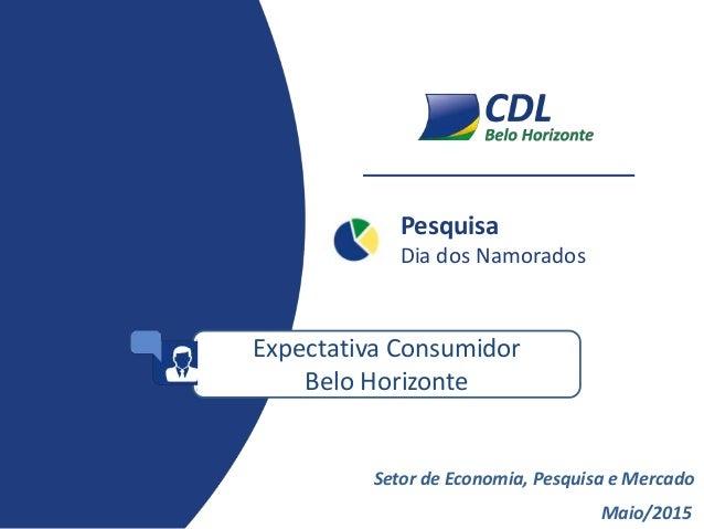 Pesquisa Dia dos Namorados Maio/2015 Setor de Economia, Pesquisa e Mercado Expectativa Consumidor Belo Horizonte