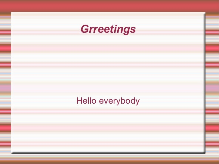 Grreetings  Hello everybody