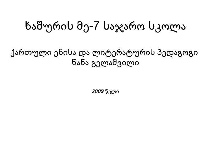 ხაშურის მე-7 საჯარო სკოლ ა ქართული ენისა და ლიტერატურის პედაგოგი  ნანა გელაშვილი 2009 წელი