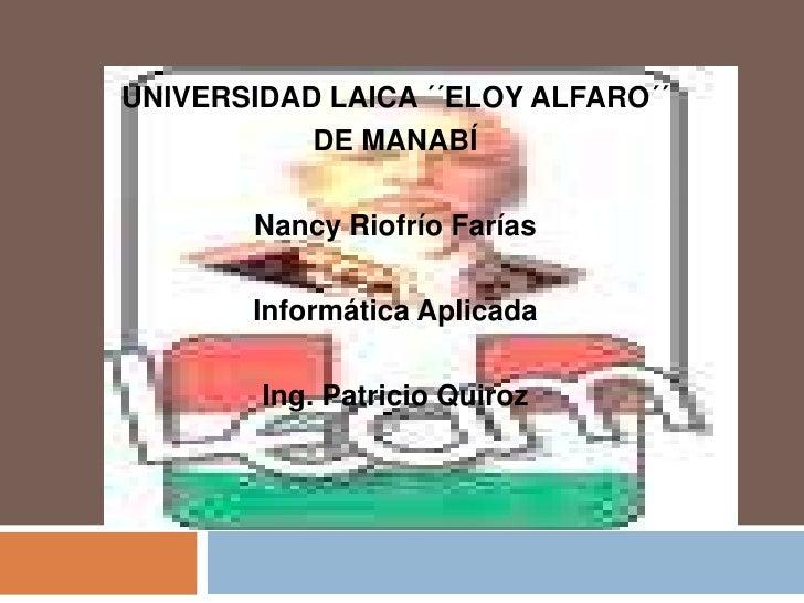 UNIVERSIDAD LAICA ´´ELOY ALFARO´´ <br />DE MANABÍ<br />Nancy Riofrío Farías<br />Informática Aplicada<br />Ing. Patricio Q...