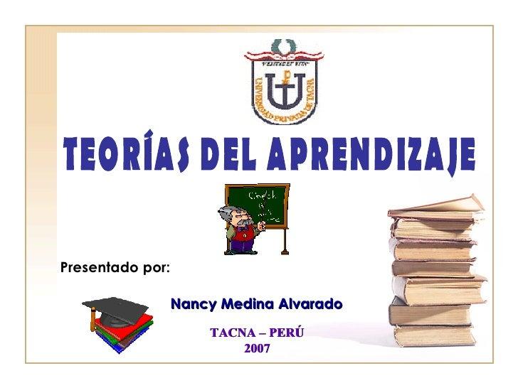 Presentado por: Nancy Medina Alvarado TACNA – PERÚ 2007 TEORÍAS DEL APRENDIZAJE