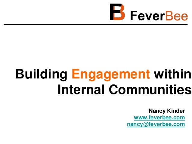 Building Engagement within Internal Communities Nancy Kinder www.feverbee.com nancy@feverbee.com