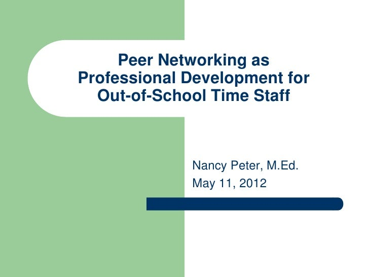Peer Networking asProfessional Development for  Out-of-School Time Staff             Nancy Peter, M.Ed.             May 11...