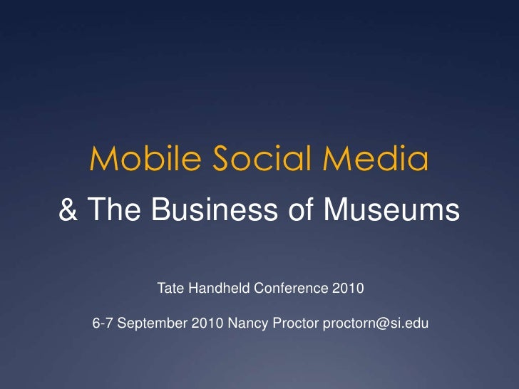 Mobile Social Media<br />& The Business of Museums<br />Tate Handheld Conference 2010<br />6-7 September 2010 Nancy Procto...