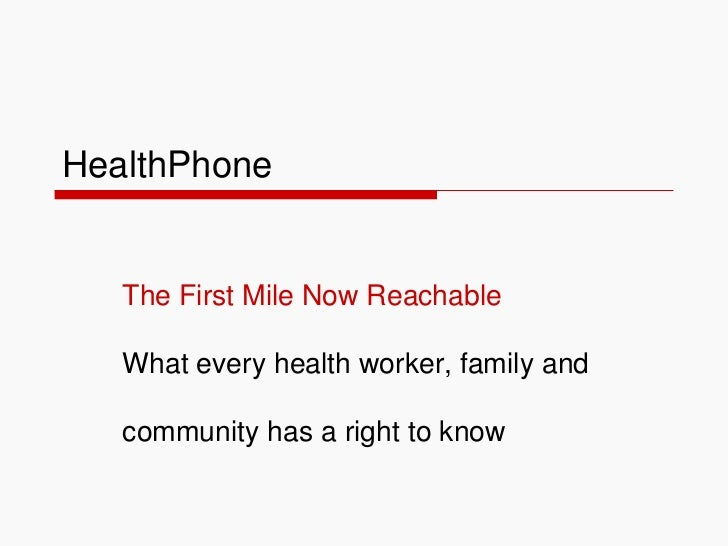 HealthPhone The First Mile Now Reachable What every health worker, family and  community has a right to know